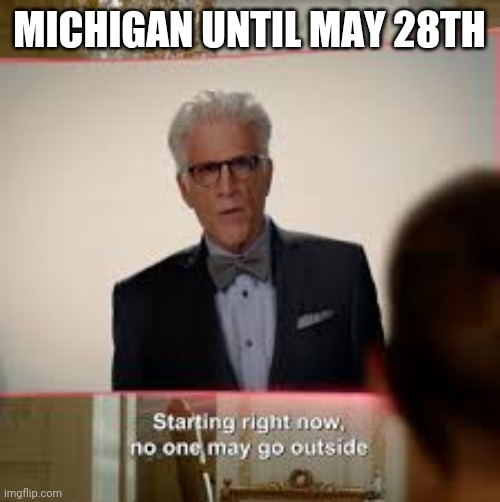 Until it gets extended again... |  MICHIGAN UNTIL MAY 28TH | image tagged in the good place quarantine | made w/ Imgflip meme maker