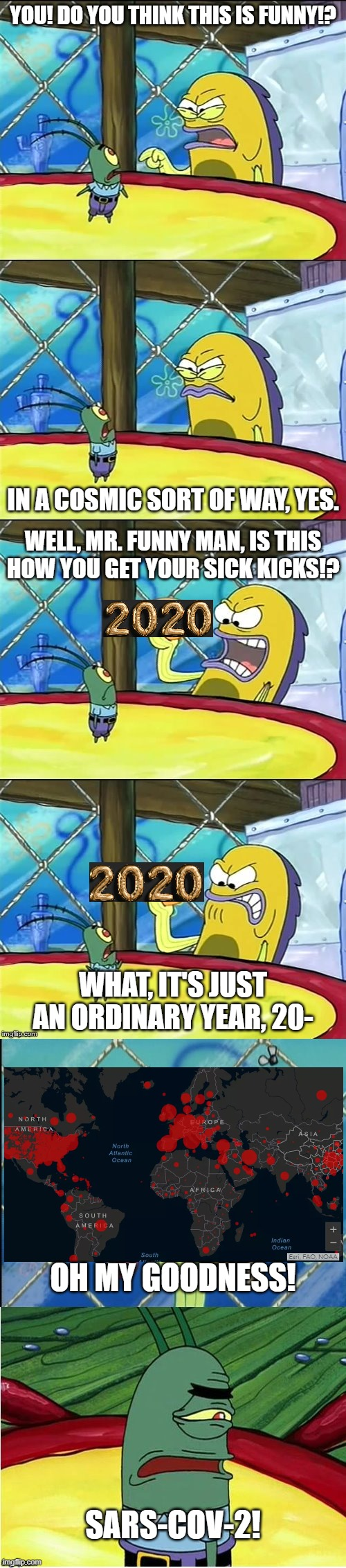 Plankton's Reaction to 2020 |  YOU! DO YOU THINK THIS IS FUNNY!? IN A COSMIC SORT OF WAY, YES. WELL, MR. FUNNY MAN, IS THIS HOW YOU GET YOUR SICK KICKS!? WHAT, IT'S JUST AN ORDINARY YEAR, 20-; OH MY GOODNESS! SARS-COV-2! | image tagged in you think this is funny,coronavirus,spongebob squarepants | made w/ Imgflip meme maker