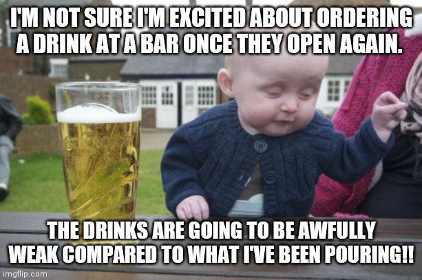 Drunk Baby |  I'M NOT SURE I'M EXCITED ABOUT ORDERING A DRINK AT A BAR ONCE THEY OPEN AGAIN. THE DRINKS ARE GOING TO BE AWFULLY WEAK COMPARED TO WHAT I'VE BEEN POURING!! | image tagged in memes,drunk baby | made w/ Imgflip meme maker