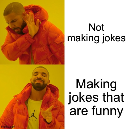 Drake Hotline Bling |  Not making jokes; Making jokes that are funny | image tagged in memes,drake hotline bling | made w/ Imgflip meme maker