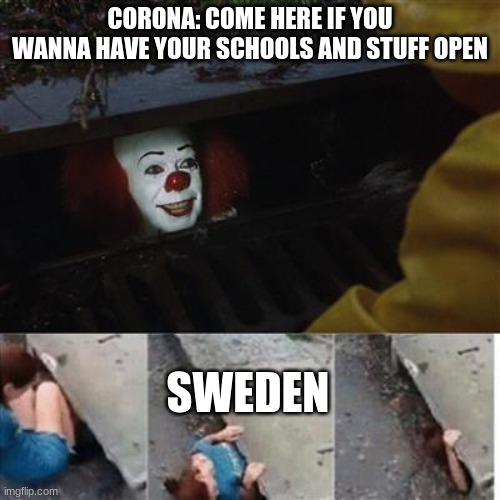 swedes be like |  CORONA: COME HERE IF YOU WANNA HAVE YOUR SCHOOLS AND STUFF OPEN; SWEDEN | image tagged in pennywise in sewer,school,2020,sweden,coronavirus | made w/ Imgflip meme maker