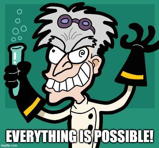 Mad Scientist | EVERYTHING IS POSSIBLE! | image tagged in mad scientist | made w/ Imgflip meme maker