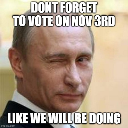 Putin Winking |  DONT FORGET TO VOTE ON NOV 3RD; LIKE WE WILL BE DOING | image tagged in putin winking | made w/ Imgflip meme maker