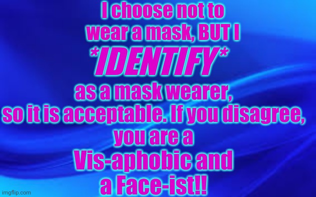 Blue Background |  I choose not to wear a mask, BUT I; *IDENTIFY*; as a mask wearer, so it is acceptable. If you disagree, you are a; Vis-aphobic and a Face-ist!! | image tagged in mask,virus,identify | made w/ Imgflip meme maker