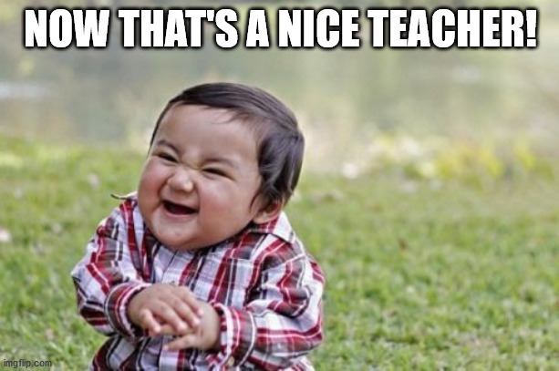 Evil Toddler Meme | NOW THAT'S A NICE TEACHER! | image tagged in memes,evil toddler | made w/ Imgflip meme maker