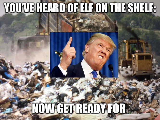 Trump on a dump |  YOU'VE HEARD OF ELF ON THE SHELF:; NOW GET READY FOR | image tagged in garbage dump,donald trump,dump trump,elf on the shelf memes,funny,memes | made w/ Imgflip meme maker