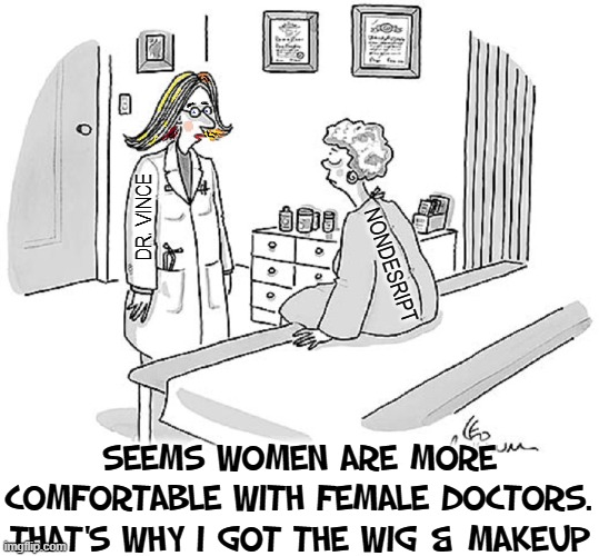 Men Trying their Hardest in 2020 |  DR. VINCE; NONDESRIPT; SEEMS WOMEN ARE MORE COMFORTABLE WITH FEMALE DOCTORS. THAT'S WHY I GOT THE WIG & MAKEUP | image tagged in vince vance,doctor and patient,doctors,comfortable,female,funny memes | made w/ Imgflip meme maker