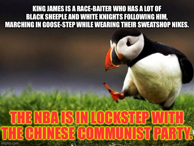 Just saying, the shoe seems to fit the King. |  KING JAMES IS A RACE-BAITER WHO HAS A LOT OF BLACK SHEEPLE AND WHITE KNIGHTS FOLLOWING HIM, MARCHING IN GOOSE-STEP WHILE WEARING THEIR SWEATSHOP NIKES. THE NBA IS IN LOCKSTEP WITH THE CHINESE COMMUNIST PARTY. | image tagged in memes,unpopular opinion puffin,lebron james,china,nba,race | made w/ Imgflip meme maker