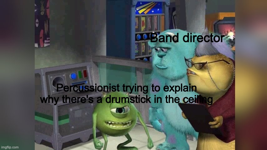 mike wazowski band |  Band director; Percussionist trying to explain why there's a drumstick in the ceiling | image tagged in monsters inc,mike wazowski,sully,band,funny,meme | made w/ Imgflip meme maker