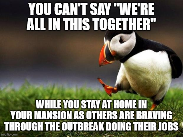 "Unpopular Opinion Puffin |  YOU CAN'T SAY ""WE'RE ALL IN THIS TOGETHER""; WHILE YOU STAY AT HOME IN YOUR MANSION AS OTHERS ARE BRAVING THROUGH THE OUTBREAK DOING THEIR JOBS 