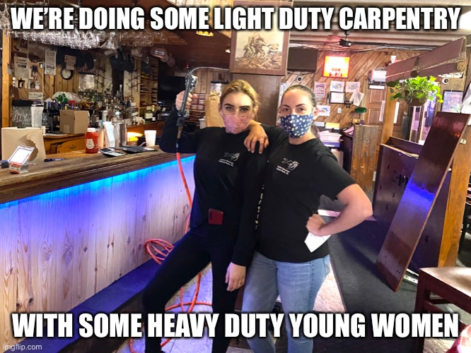 Remodeling during the COVID shutdown |  WE'RE DOING SOME LIGHT DUTY CARPENTRY; WITH SOME HEAVY DUTY YOUNG WOMEN | image tagged in covid-19,carpenter,remodel,pretty girl,memes | made w/ Imgflip meme maker