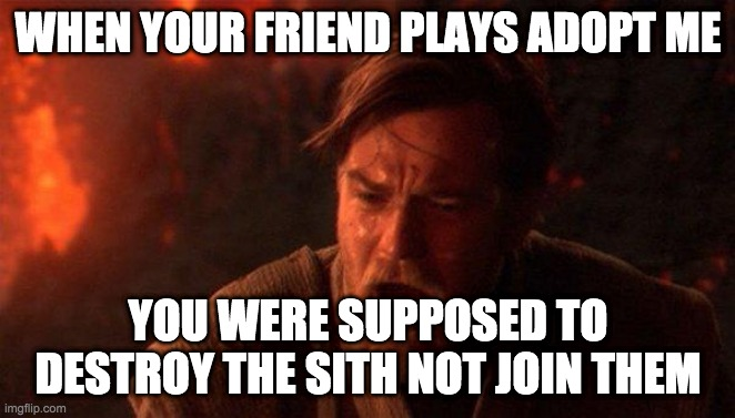 You Were The Chosen One (Star Wars) |  WHEN YOUR FRIEND PLAYS ADOPT ME; YOU WERE SUPPOSED TO DESTROY THE SITH NOT JOIN THEM | image tagged in memes,you were the chosen one star wars | made w/ Imgflip meme maker