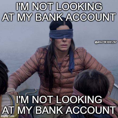 Im not looking at my bank account |  I'M NOT LOOKING AT MY BANK ACCOUNT; @JGUTIERREZ47; I'M NOT LOOKING AT MY BANK ACCOUNT | image tagged in memes,bird box | made w/ Imgflip meme maker