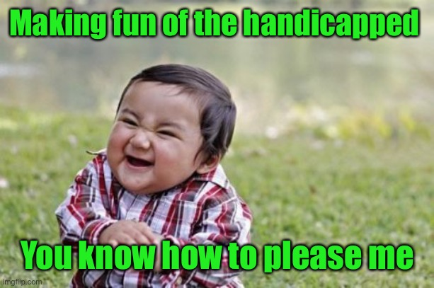 Evil Toddler Meme | Making fun of the handicapped You know how to please me | image tagged in memes,evil toddler | made w/ Imgflip meme maker