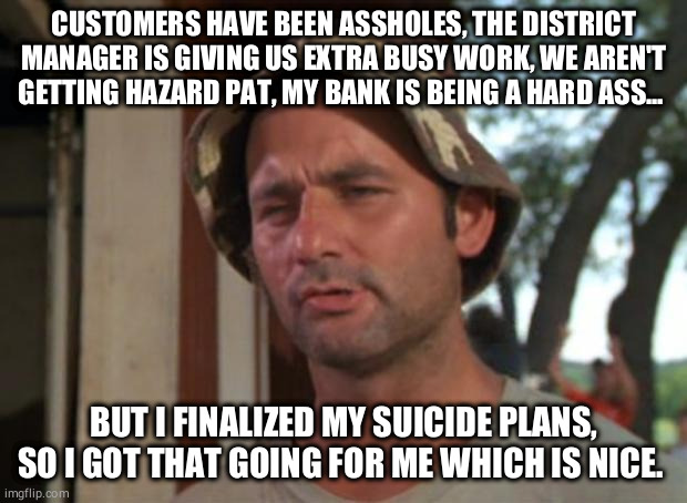 So I Got That Goin For Me Which Is Nice |  CUSTOMERS HAVE BEEN ASSHOLES, THE DISTRICT MANAGER IS GIVING US EXTRA BUSY WORK, WE AREN'T GETTING HAZARD PAT, MY BANK IS BEING A HARD ASS... BUT I FINALIZED MY SUICIDE PLANS, SO I GOT THAT GOING FOR ME WHICH IS NICE. | image tagged in memes,so i got that goin for me which is nice,memes | made w/ Imgflip meme maker