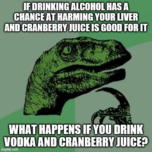 Philosoraptor |  IF DRINKING ALCOHOL HAS A CHANCE AT HARMING YOUR LIVER AND CRANBERRY JUICE IS GOOD FOR IT; WHAT HAPPENS IF YOU DRINK VODKA AND CRANBERRY JUICE? | image tagged in memes,philosoraptor,alcohol,health,liver | made w/ Imgflip meme maker