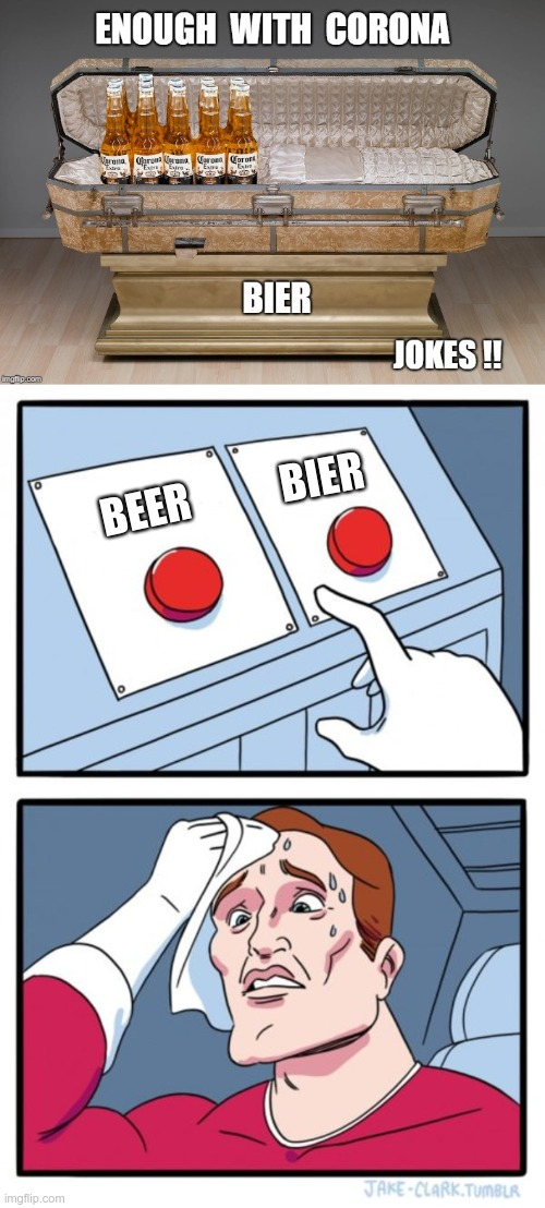 WHAT?? LIKE IT'S GONNA KILL YA TO MAKE A CHOICE?? |  BIER; BEER; ENOUGH WITH CORONA BIER JOKES!! | image tagged in two buttons,sick_covid stream,rick75230,corona beer,corona virus,dark humor | made w/ Imgflip meme maker