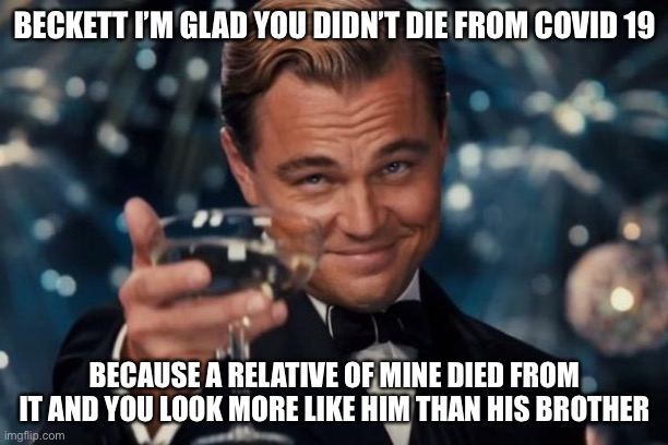 Leonardo Dicaprio Cheers |  BECKETT I'M GLAD YOU DIDN'T DIE FROM COVID 19; BECAUSE A RELATIVE OF MINE DIED FROM IT AND YOU LOOK MORE LIKE HIM THAN HIS BROTHER | image tagged in memes,leonardo dicaprio cheers | made w/ Imgflip meme maker
