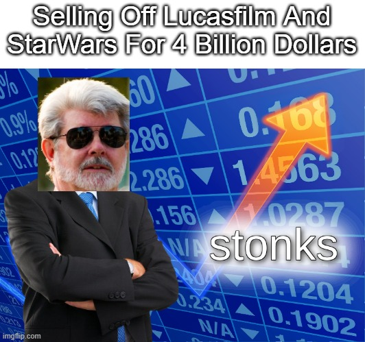 George Has Had Stonks Sice 2012 And We Just Haven't Noticed It Yet |  Selling Off Lucasfilm And StarWars For 4 Billion Dollars | image tagged in stonks | made w/ Imgflip meme maker