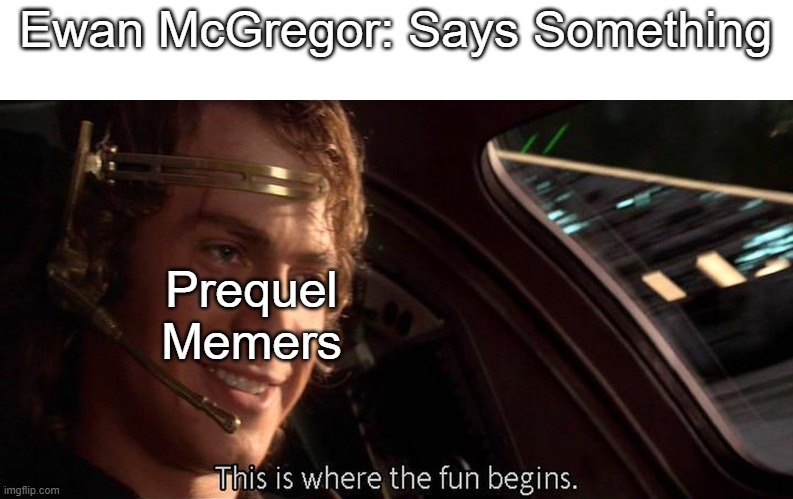 Ewan |  Ewan McGregor: Says Something; Prequel Memers | image tagged in this is where the fun begins | made w/ Imgflip meme maker