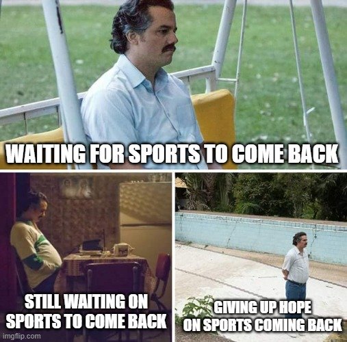No hope for sports |  WAITING FOR SPORTS TO COME BACK; GIVING UP HOPE ON SPORTS COMING BACK; STILL WAITING ON SPORTS TO COME BACK | image tagged in memes,sad pablo escobar,sports,sports fans,waiting,still waiting | made w/ Imgflip meme maker