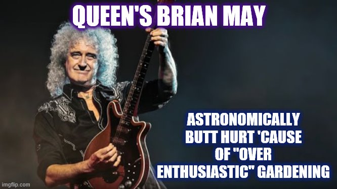 "Get well soon Dr. May! |  QUEEN'S BRIAN MAY; ASTRONOMICALLY BUTT HURT 'CAUSE OF ""OVER ENTHUSIASTIC"" GARDENING 