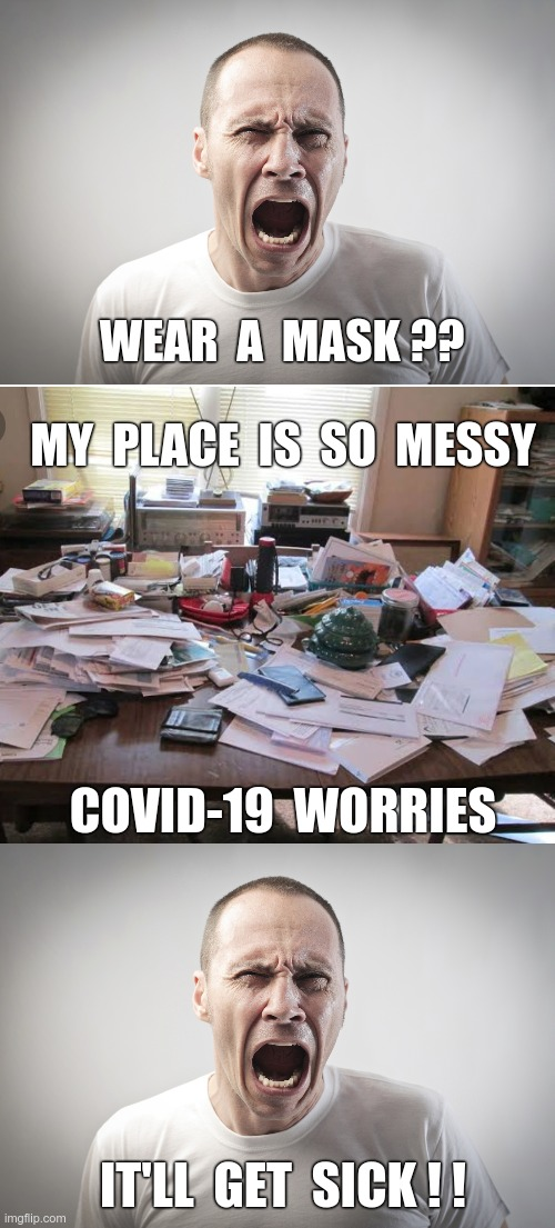 KNOWING HOW TO FIGHT BACK!! |  WEAR  A  MASK ?? MY  PLACE  IS  SO  MESSY; COVID-19  WORRIES; IT'LL  GET  SICK ! ! | image tagged in angry man,sick_covid stream,covid-19,rick75230,face mask,messy | made w/ Imgflip meme maker