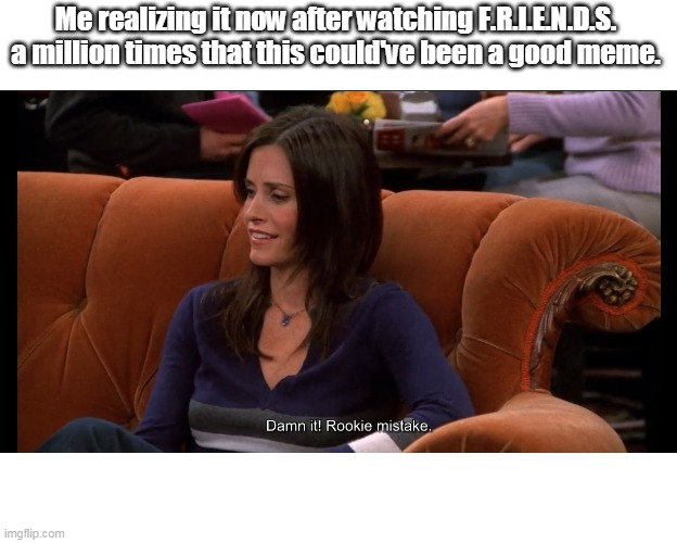 Damn it! Rookie mistake. |  Me realizing it now after watching F.R.I.E.N.D.S. a million times that this could've been a good meme. | image tagged in friends,monica,original meme | made w/ Imgflip meme maker