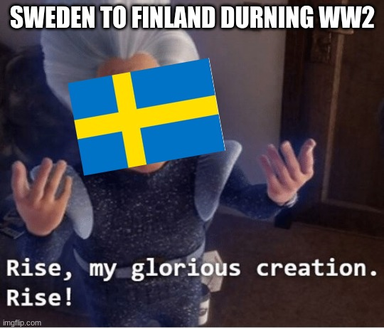 got this idea when i watced someones meme |  SWEDEN TO FINLAND DURNING WW2 | image tagged in rise my glorious creation,ww2,the winter war,sweden,finland,HistoryMemes | made w/ Imgflip meme maker