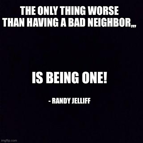 Black screen |  THE ONLY THING WORSE THAN HAVING A BAD NEIGHBOR,,, IS BEING ONE! - RANDY JELLIFF | image tagged in black screen | made w/ Imgflip meme maker