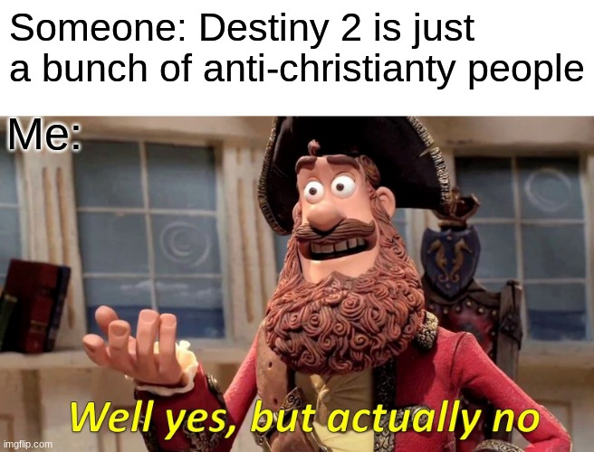 Well I mean... |  Someone: Destiny 2 is just a bunch of anti-christianty people; Me: | image tagged in memes,well yes but actually no | made w/ Imgflip meme maker