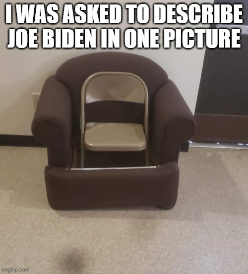 Describe Joe Biden in One Picture |  I WAS ASKED TO DESCRIBE JOE BIDEN IN ONE PICTURE | image tagged in joe biden,election,potus,democrats,election 2020,democratic party | made w/ Imgflip meme maker