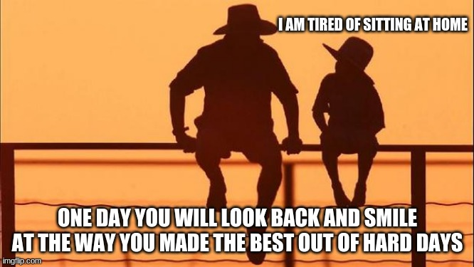 Cowboy Wisdom, this to shall pass |  I AM TIRED OF SITTING AT HOME; ONE DAY YOU WILL LOOK BACK AND SMILE AT THE WAY YOU MADE THE BEST OUT OF HARD DAYS | image tagged in cowboy father and son,cowboy wisdom,this to shall pass,good times,make the best of it,look back and laugh | made w/ Imgflip meme maker