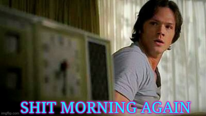 SHIT MORNING AGAIN | image tagged in supernatural | made w/ Imgflip meme maker
