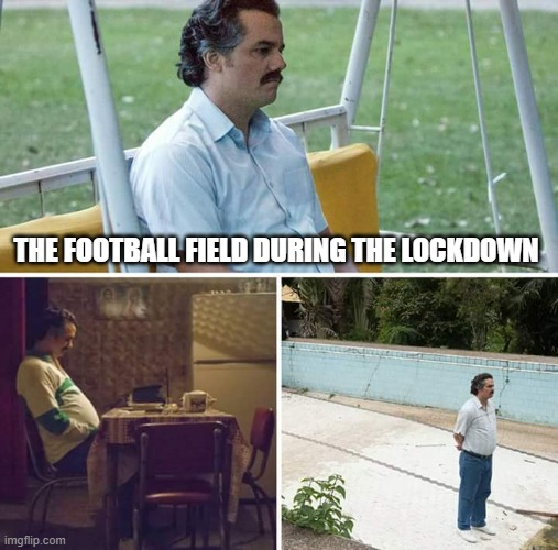 Sad Pablo Escobar |  THE FOOTBALL FIELD DURING THE LOCKDOWN | image tagged in memes,sad pablo escobar | made w/ Imgflip meme maker