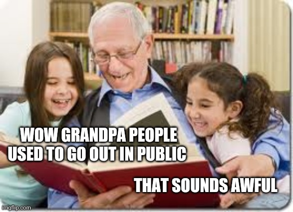 Storytelling Grandpa |  WOW GRANDPA PEOPLE USED TO GO OUT IN PUBLIC; THAT SOUNDS AWFUL | image tagged in memes,storytelling grandpa | made w/ Imgflip meme maker