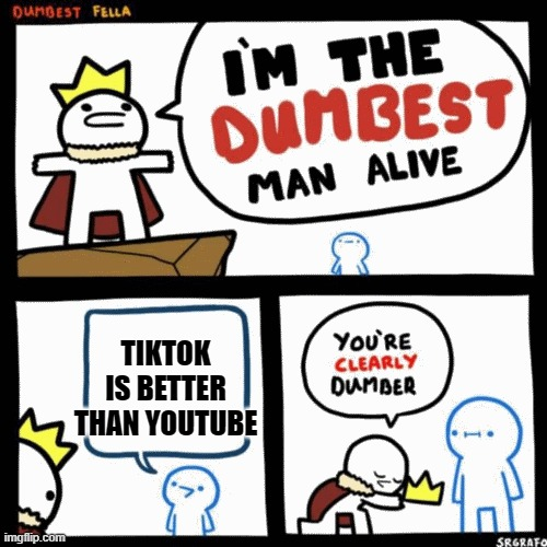 Youtube Vs TikTok |  TIKTOK IS BETTER THAN YOUTUBE | image tagged in i'm the dumbest man alive,youtube,meme,funny meme,dumb people | made w/ Imgflip meme maker
