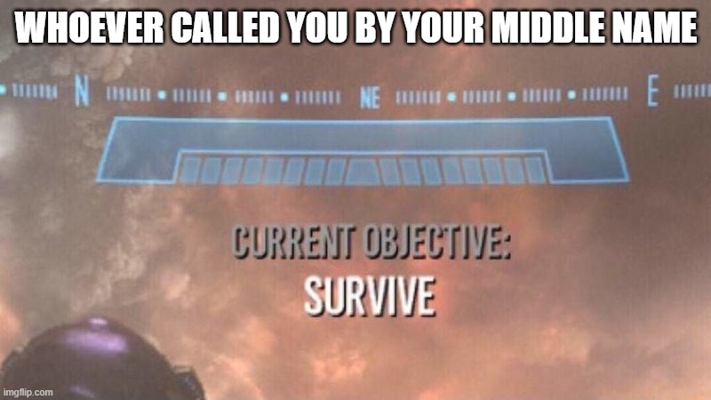 WHOEVER CALLED YOU BY YOUR MIDDLE NAME | image tagged in current objective survive | made w/ Imgflip meme maker
