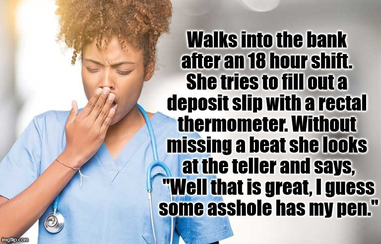 "An old joke. |  Walks into the bank  after an 18 hour shift.  She tries to fill out a  deposit slip with a rectal  thermometer. Without  missing a beat she looks  at the teller and says,  ""Well that is great, I guess  some asshole has my pen."" 