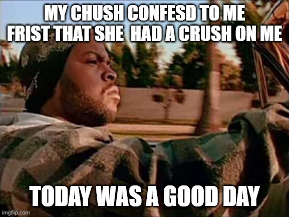 Today was a good day |  MY CHUSH CONFESD TO ME FRIST THAT SHE  HAD A CRUSH ON ME; TODAY WAS A GOOD DAY | image tagged in memes,today was a good day | made w/ Imgflip meme maker