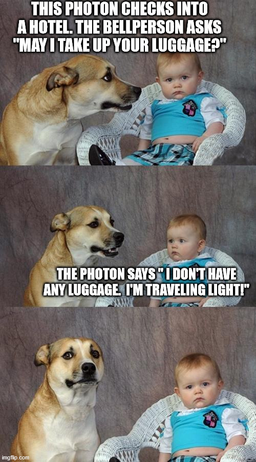 "Dad Joke Dog Meme |  THIS PHOTON CHECKS INTO A HOTEL. THE BELLPERSON ASKS ""MAY I TAKE UP YOUR LUGGAGE?""; THE PHOTON SAYS "" I DON'T HAVE ANY LUGGAGE.  I'M TRAVELING LIGHT!"" 