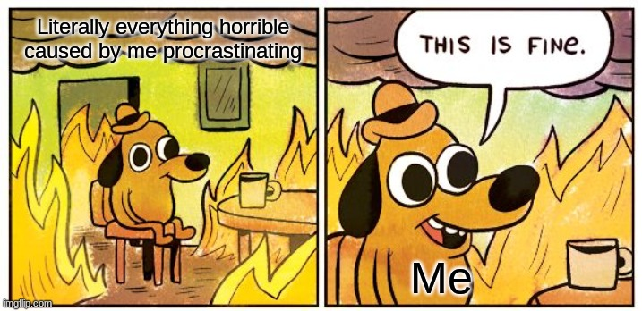 This Is Fine Meme | Literally everything horrible caused by me procrastinating Me | image tagged in memes,this is fine | made w/ Imgflip meme maker