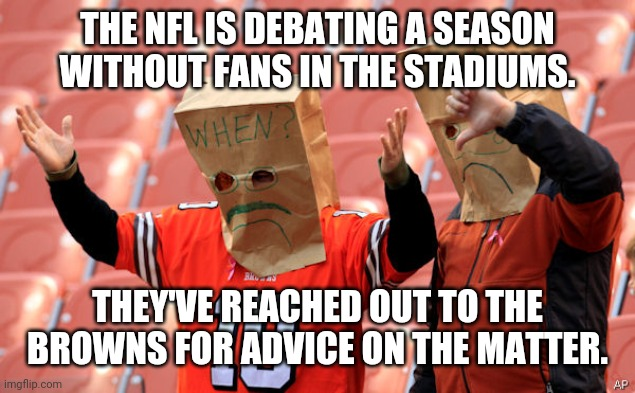THE NFL IS DEBATING A SEASON WITHOUT FANS IN THE STADIUMS. THEY'VE REACHED OUT TO THE BROWNS FOR ADVICE ON THE MATTER. | image tagged in football meme | made w/ Imgflip meme maker