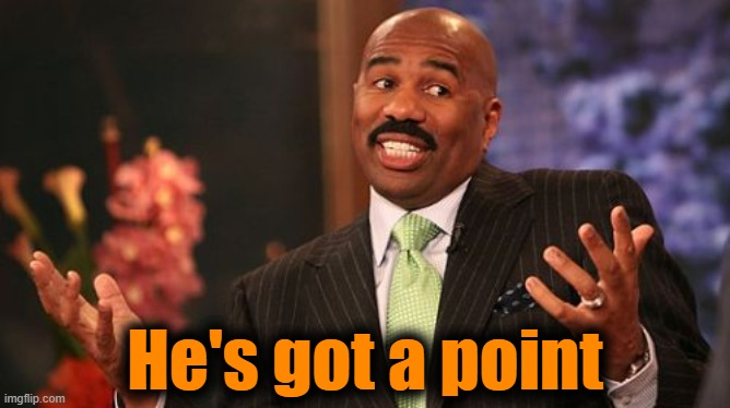 Steve Harvey Meme | He's got a point | image tagged in memes,steve harvey | made w/ Imgflip meme maker