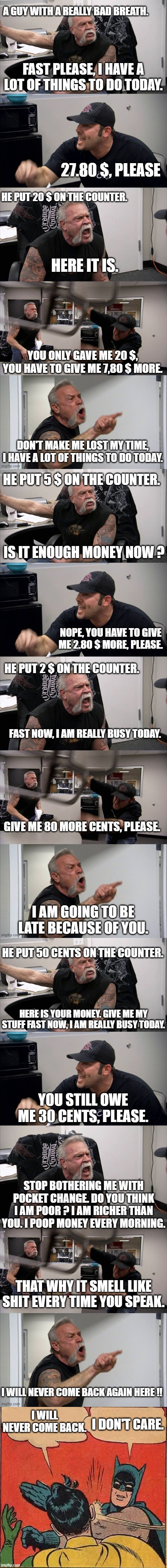 This happen to me 7 years ago, when I was cashier. I am so proud of my last reply. |  I DON'T CARE. I WILL NEVER COME BACK. | image tagged in batman slapping robin,american chopper argument,dumb,annoying customers,bad smell,true story | made w/ Imgflip meme maker