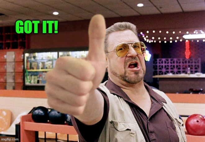thumbs up | GOT IT! | image tagged in thumbs up | made w/ Imgflip meme maker