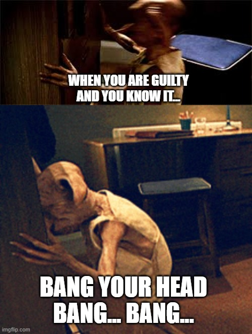When you are Guilty and You Know it.... |  WHEN YOU ARE GUILTY AND YOU KNOW IT... BANG YOUR HEAD BANG... BANG... | image tagged in harry potter meme,dobby,funny meme | made w/ Imgflip meme maker