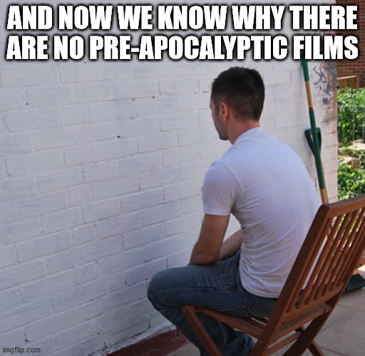Bored |  AND NOW WE KNOW WHY THERE ARE NO PRE-APOCALYPTIC FILMS | image tagged in bored,memes,funny memes | made w/ Imgflip meme maker
