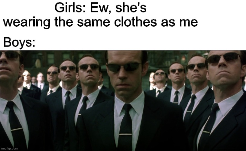 Clones |  Girls: Ew, she's wearing the same clothes as me; Boys: | image tagged in memes,funny,matrix,girls,boys | made w/ Imgflip meme maker