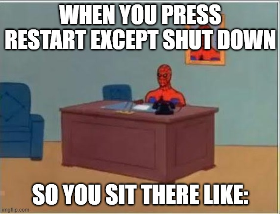 Spiderman Computer Desk |  WHEN YOU PRESS RESTART EXCEPT SHUT DOWN; SO YOU SIT THERE LIKE: | image tagged in memes,spiderman computer desk,spiderman | made w/ Imgflip meme maker